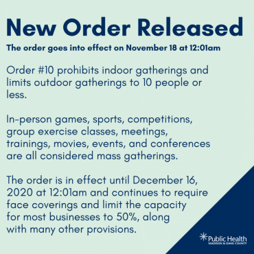 New Order Released., The order goes into effect on November 18 at 12:01am, Order #10 prohibits indoor gatherings and limits outdoor gatherings to 10 people or less.   In-person games, sports, competitions, group exercise classes, meetings, trainings, movies, events, and conferences are all considered mass gatherings.  The order is in effect until December 16, 2020 at 12:01am and continues to require face coverings and limit the capacity  for most businesses to 50%, along  with many other provisions.