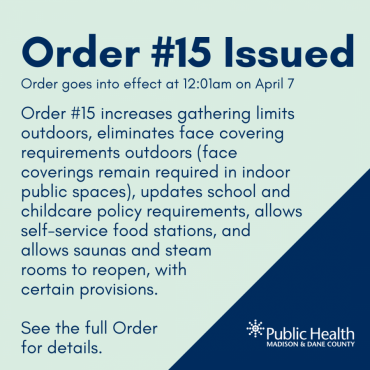 Order #15 Issued Order goes into effect at 12:01am on April 7 Order #15 increases gathering limits outdoors, eliminates face covering requirements outdoors (face coverings remain required in indoor public spaces), updates school and childcare policy requirements, allows self-service food stations, and allows saunas and steam rooms to reopen, with certain provisions.  See the full Order  for details.