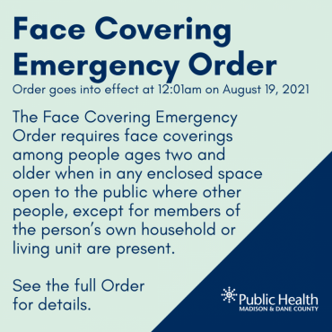 FACE COVERING EMERGENCY ORDER ISSUED Effective on Thursday, August 19, 2021 at 12:01am, the Face Covering Emergency Order requires that everyone age 2 and older wear a face covering or mask when in any enclosed building where other people, except for members of the person's own household or living unit, could be present. This requirement applies to all of Dane County.